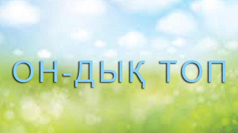 """""""ОН- дық ТОП"""", ән-шашу"""